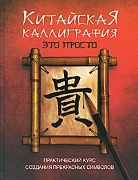 Китайская каллиграфия - это просто! ( 978-5-17-067748-1, 978-5-271-28849-4, 978-985-16-8845-2, 1-84340-141-X )