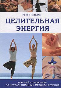Целительная энергия. Полный справочник по нетрадиционным методам лечения