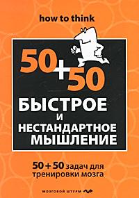 Быстрое и нестандартное мышление. 50+50 задач для тренировки навыков успешного человека ( 978-5-699-44278-2 )