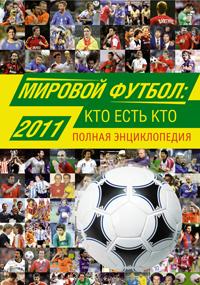 Мировой футбол. Кто есть кто 2011. Полная энциклопедия