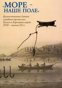 """""""Море - наше поле"""" . Количественные данные о рыбных промыслах Белого и Баренцева морей, XVII - начало XX в."""