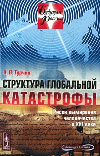 Структура глобальной катастрофы. Риски вымирания человечества в XXI веке. А. В. Турчин