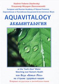 Аквавиталогия, или Вода Божья Роса на страже здоровья нации / Aquavitalogy, or The Gods Dew Water Watching over Nations Health