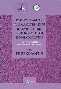 Рациональная фармакотерапия в акушерстве, гинекологии и неонатологии. В 2 томах. Том 2. Гинекология