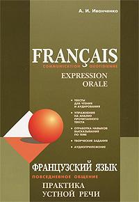 Francais: Communication quotidienne: Expression orale / Французский язык. Повседневное общение. Практика устной речи