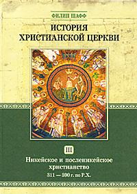 История христианской церкви. Том 3. Никейское и посленикейское христианство. 311-590 г. по Р. Х.