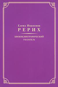 Елена Ивановна Рерих. Биобиблиографический указатель