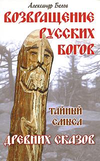 Возвращение русских богов. Тайный смысл древних сказов