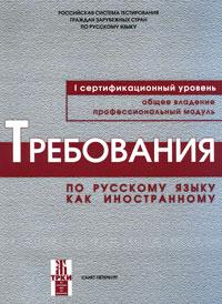 Требования по русскому языкы как иностранному. Первый сертификационный уровень. Общее владение. Профессиональный модуль