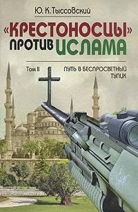 """""""Крестоносцы"""" против Ислама. Избранное. В 2 томах. Том 2. Путь в беспросветный тупик"""