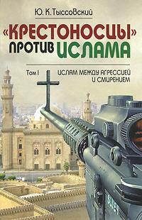 Zakazat.ru: Крестоносцы против Ислама. Избранное. В 2 томах. Том 2. Путь в беспросветный тупик. Ю. К. Тыссовский