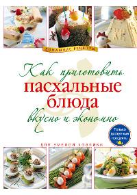 Как приготовить пасхальные блюда вкусно и экономно ( 978-5-699-47721-0 )
