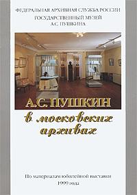 А. С. Пушкин в московских архивах. По материалам юбилейной выставки 1999 года