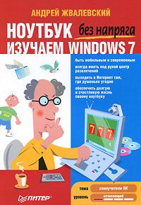 Ноутбук без напряга. Изучаем Windows 7