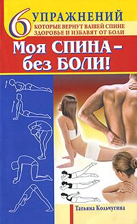 Моя спина - без боли. 6 упражнений, которые вернут вашей спине здоровье и избавят от боли ( 978-5-17-072891-6 )