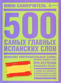 500 самых главных испанских слов ( 978-5-17-045192-0, 978-5-271-17410-0, 978-5-9762-3994-4 )
