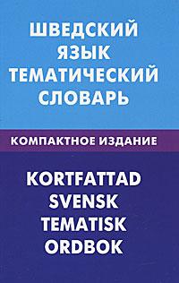 Шведский язык. Тематический словарь / Kortfattad svensk: Tematisk ordbok