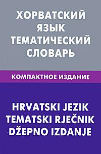 А. Ю. Калинин Хорватский язык. Тематический словарь. Компактное издание / Hrvatski jezik: Tematski Rjecnik: Dzepno izdanje