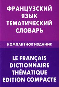 Французский язык. Тематический словарь. Компактное издание / Le francais dictionnaire thematique: Edition compacte