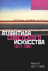 Атлантида советского искусства. 1917-1991. Часть 1. 1917-1932