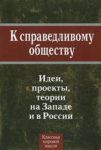 К справедливому обществу. Идеи, проекты, теории на Западе и в России