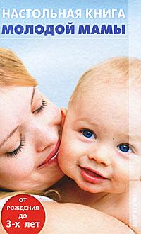 Настольная книга молодой мамы. От рождения до 3-х лет
