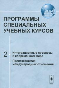 Программы специальных учебных курсов. Часть 2. Интеграционные процессы в современном мире. Политэкономия международных отношений