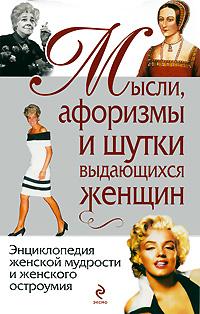 Мысли, афоризмы и шутки выдающихся женщин. Константин Душенко, Галина Манчха