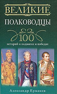 Великие полководцы. 100 историй о подвигах и победах