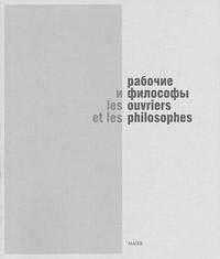 Рабочие и философы. Каталог выставки / Les ouvriers et les philosophes