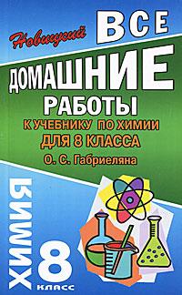 Все домашние работы к учебнику по химии для 8 класса О. С. Габриеляна