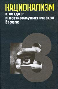 Национализм в поздне- и посткоммунистической Европе. В 3 томах. Том 3. Национализм в национально-территориальных образованиях