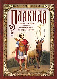 Плакида. Житие и страдания святого великомученика Евстафия Плакиды ( 978-5-91362-434-5 )