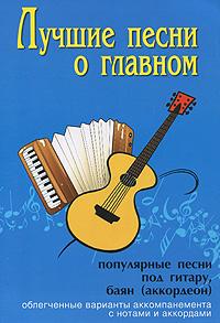 Лучшие песни о главном. Популярные песни под гитару, баян (аккордеон) ( 979-0-66003-000-4 )