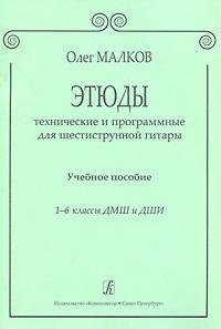 Этюды технические и программные для шестиструнной гитары. 1-6 классы ДМШ и ДШИ. Олег Малков
