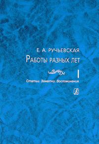 Е. А. Ручьевская. Работы разных лет. В 2 томах. Том 1. Статьи. Заметки. Воспоминания
