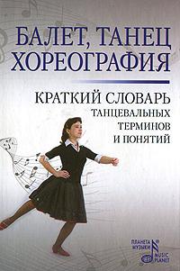 Балет. Танец. Хореография. Краткий словарь танцевальных терминов и понятий