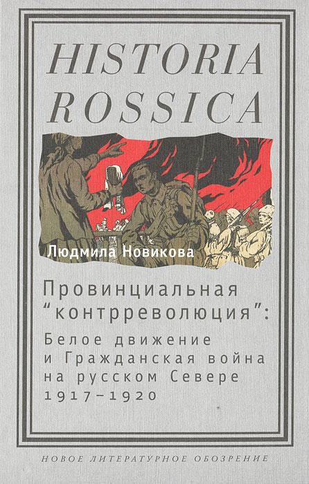 """Провинциальная """"контрреволюция"""" . Белое движение и гражданская война на русском Севере 1917-1920"""