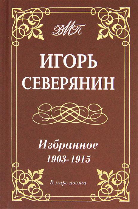 Игорь Северянин. Избранное. 1903-1915