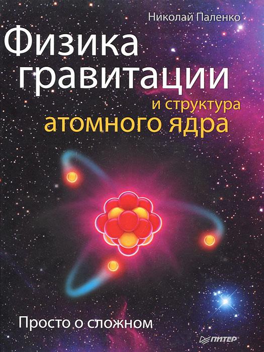 Физика гравитации и структура атомного ядра. Просто о сложном ( 978-5-459-00544-8 )