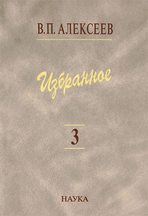 В. П. Алексеев. Избранное. В 5 томах. Том 3. Историческая антропология и экология человека