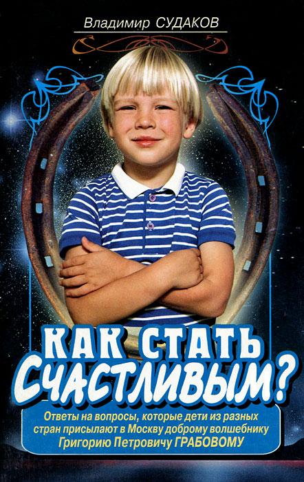 Как стать счастливым? Ответы на вопросы, которые дети из разных стран присылают в Москву доброму волшебнику Г. П. Грабову ( 5-93127-234-8 )