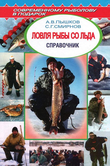 Ловля рыбы со льда. Справочник. А. В. Пышков, С. Г. Смирнов