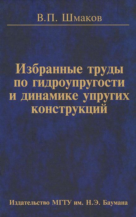 В. П. Шмаков. Избранные труды по гидроупругости и динамике упругих конструкций
