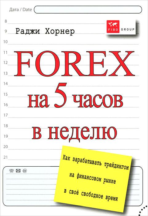 Forex на 5 часов в неделю. Как зарабатывать трейдингом на финансовом рынке в свободное время ( 978-5-9791-0276-4 )