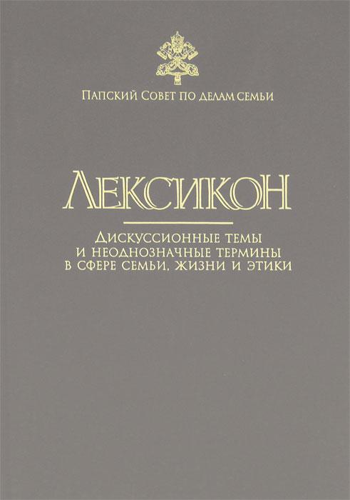 Лексикон. Дискуссионные темы и неоднозначные термины в сфере семьи, жизни и этики
