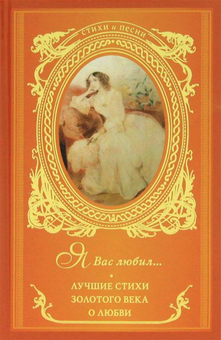 Я Вас любил... Лучшие стихи Золотого века о любви ( 978-5-17-075787-9, 978-5-271-37794-5 )