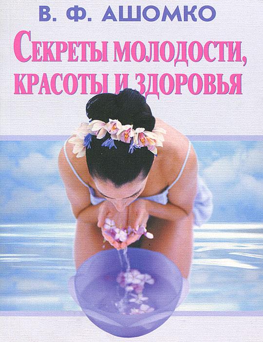 В. Ф. Ашомко Секреты молодости, красоты и здоровья жаки рипли книга женской красоты и здоровья