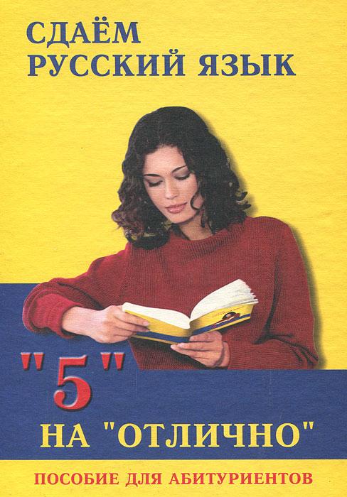 """Сдаем русский язык на """"отлично"""". Пособие для абитуриентов"""