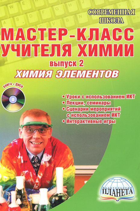 Мастер-класс учителя химии. Выпуск 2. Химия элементов